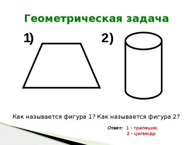 Геометрическая задача Как называется фигура 1? Как называется фигура 2? Ответ: 1 - трапеция,  2 - цилиндр