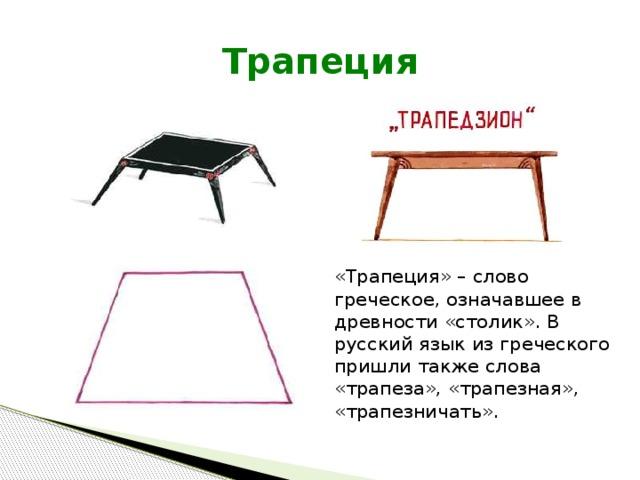 Трапеция «Трапеция» – слово греческое, означавшее в древности «столик». В русский язык из греческого пришли также слова «трапеза», «трапезная», «трапезничать».