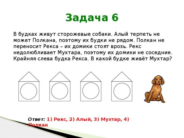 Задача 6 В будках живут сторожевые собаки. Алый терпеть не может Полкана, поэтому их будки не рядом. Полкан не переносит Рекса – их домики стоят врозь. Рекс недолюбливает Мухтара, поэтому их домики не соседние. Крайняя слева будка Рекса. В какой будке живёт Мухтар? Ответ:  1) Рекс, 2) Алый, 3) Мухтар, 4) Полкан
