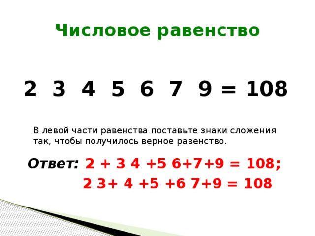 Числовое равенство 2 3 4 5 6 7 9 = 108 В левой части равенства поставьте знаки сложения так, чтобы получилось верное равенство. Ответ: 2 + 3 4 +5 6+7+9 = 108;  2 3+ 4 +5 +6 7+9 = 108