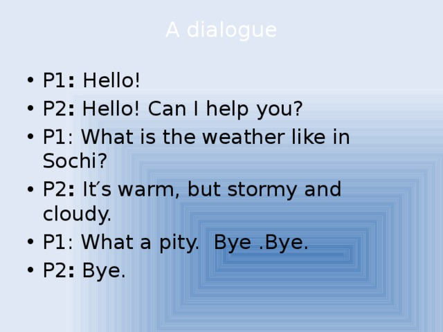 A dialogue   P1 : Hello! P2 : Hello! Can I help you? P1: What is the weather like in Sochi? P2 : It′s warm, but stormy and cloudy. P1: What a pity. Bye .Bye. P2 : Bye.
