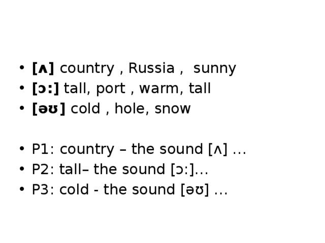 Phonetic warming up     [ʌ] country , Russia , sunny [ɔ:] tall, port , warm, tall [əʊ] cold , hole, snow P1:  country – the sound [ʌ] … P2: tall– the sound [ɔ:]… P3: cold - the sound [əʊ] …