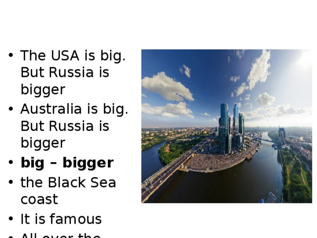 Learn new words The USA is big. But Russia is bigger Australia is big. But Russia is bigger big – bigger the Black Sea coast It is famous All over the world