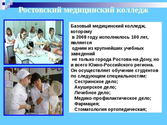 Ростовский медицинский колледж Базовый медицинский колледж, которому  в 2008 году исполнилось 100 лет, является  одним из крупнейших учебных заведений  не только города Ростова-на-Дону, но и всего Южно-Российского региона. Он осуществляет обучение студентов по следующим специальностям:  Сестринское дело;  Акушерское дело;  Лечебное дело;  Медико-профилактическое дело;  Фармация;  Стоматология ортопедическая;