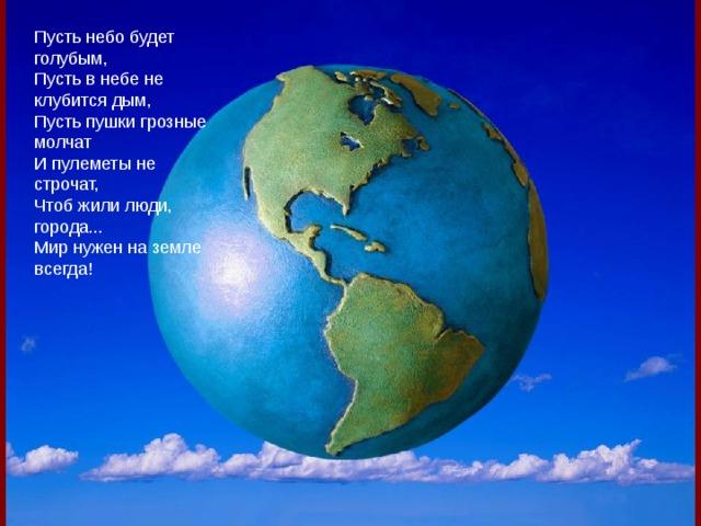Пусть небо будет голубым,  Пусть в небе не клубится дым,  Пусть пушки грозные молчат  И пулеметы не строчат,  Чтоб жили люди, города...  Мир нужен на земле всегда!