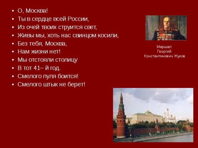 О, Москва! Ты в сердце всей России, Из очей твоих струится свет, Живы мы, хоть нас свинцом косили, Без тебя, Москва, Нам жизни нет! Мы отстояли столицу В тот 41– й год. Смелого пуля боится! Смелого штык не берет!