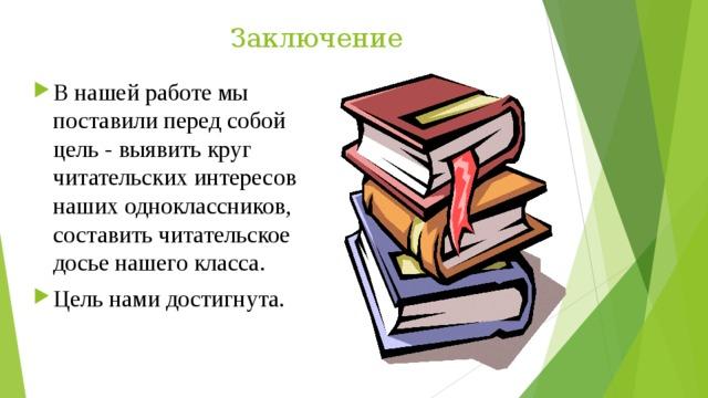 Заключение В нашей работе мы поставили перед собой цель - выявить круг читательских интересов наших одноклассников, составить читательское досье нашего класса. Цель нами достигнута.