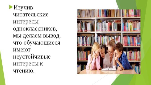Изучив читательские интересы одноклассников, мы делаем вывод, что обучающиеся имеют неустойчивые интересы к чтению.
