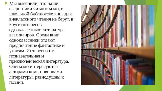 Мы выяснили, что наши сверстники читают мало, в школьной библиотеке книг для внеклассного чтения не берут, в круге интересов одноклассников литература всех жанров. Среди книг одноклассники отдают предпочтение фантастике и ужасам. Интересна им познавательная и приключенческая литература. Они мало интересуются авторами книг, новинками литературы, равнодушны к поэзии.