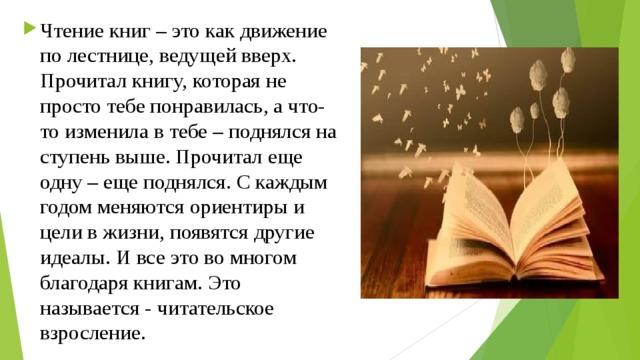 Чтение книг – это как движение по лестнице, ведущей вверх. Прочитал книгу, которая не просто тебе понравилась, а что-то изменила в тебе – поднялся на ступень выше. Прочитал еще одну – еще поднялся. С каждым годом меняются ориентиры и цели в жизни, появятся другие идеалы. И все это во многом благодаря книгам. Это называется - читательское взросление.