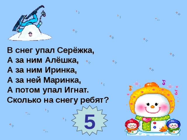 В снег упал Серёжка, А за ним Алёшка, А за ним Иринка, А за ней Маринка, А потом упал Игнат. Сколько на снегу ребят? 5