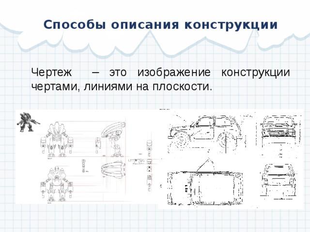 Способы описания конструкции Чертеж – это изображение конструкции чертами, линиями на плоскости.
