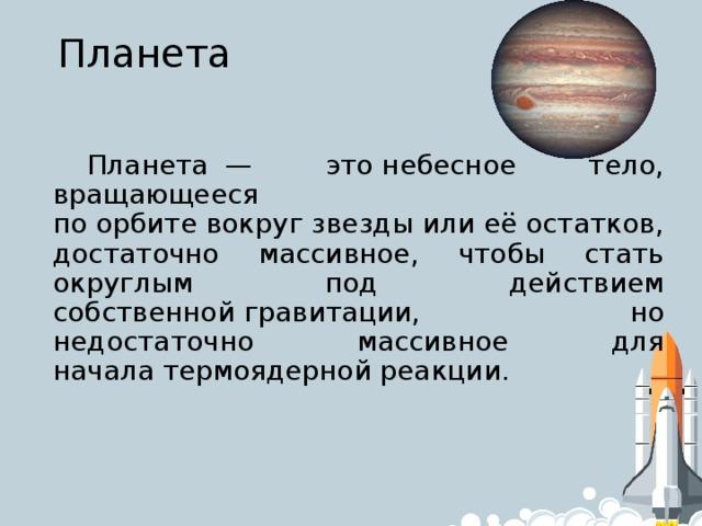 Планета Планета— этонебесное тело, вращающееся поорбитевокругзвездыилиеё остатков, достаточно массивное, чтобы стать округлым под действием собственнойгравитации, но недостаточно массивное для началатермоядерной реакции.
