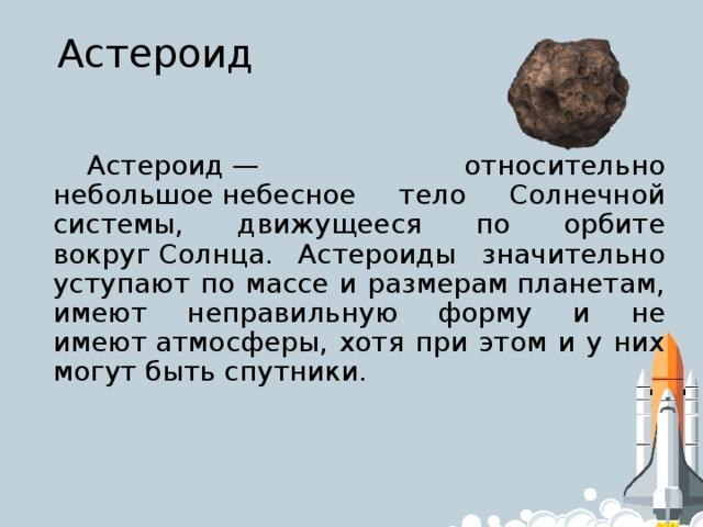 Астероид Астероид— относительно небольшоенебесное тело Солнечной системы, движущееся по орбите вокругСолнца. Астероиды значительно уступают по массе и размерампланетам, имеют неправильную форму и не имеютатмосферы, хотя при этом и у них могут бытьспутники.