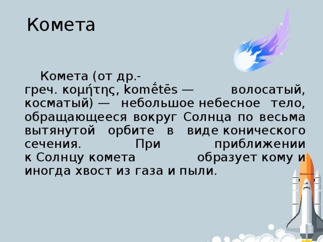 Комета Комета(отдр.-греч.κομήτης,komḗtēs— волосатый, косматый)— небольшоенебесное тело, обращающееся вокруг Солнца по весьма вытянутой орбите в видеконического сечения. При приближении кСолнцукомета образуеткомуи иногдахвостиз газа ипыли.