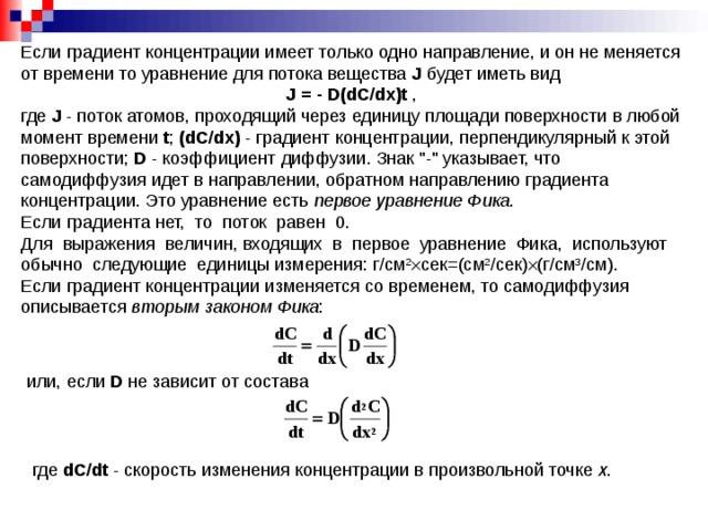 Если градиент концентрации имеет только одно направление, и он не меняется от времени то уравнение для потока вещества J  будет иметь вид J  =  -  D(dС/dx) t , где J - поток атомов, проходящий через единицу площади поверхности в любой момент времени t ; (dС/dx) - градиент концентрации, перпендикулярный к этой поверхности; D - коэффициент диффузии. Знак