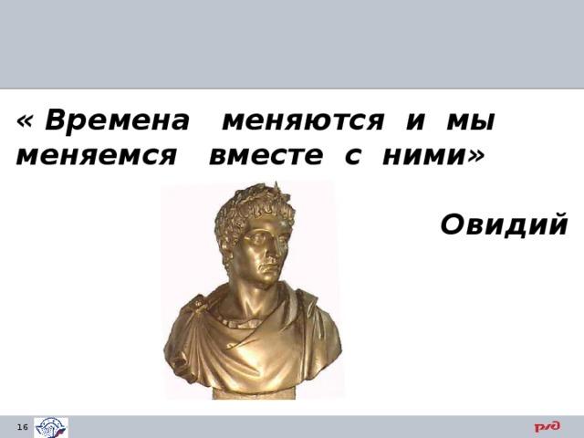 «Времена меняются и мы меняемся вместе с ними»   Овидий