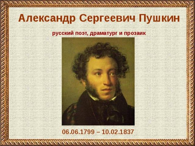 Александр Сергеевич Пушкин русский поэт, драматург и прозаик 06.06.1799 – 10.02.1837