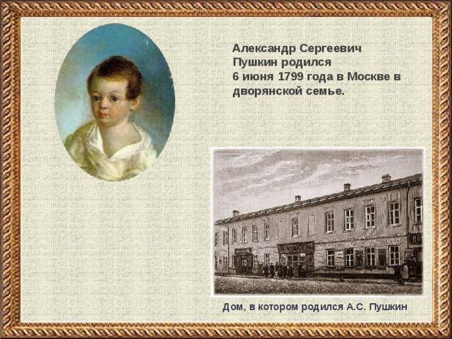 Александр Сергеевич Пушкин родился  6 июня 1799 года в Москве в дворянской семье. Дом, в котором родился А.С. Пушкин