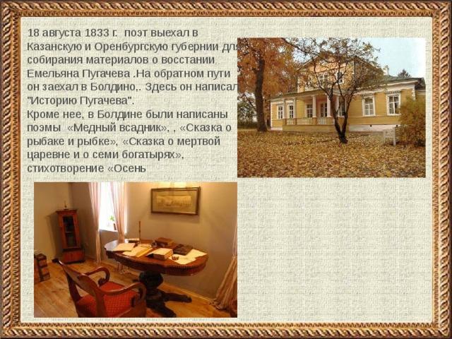 18 августа 1833 г. поэт выехал в Казанскую и Оренбургскую губернии для собирания материалов о восстании Емельяна Пугачева .На обратном пути он заехал в Болдино,. Здесь он написал,