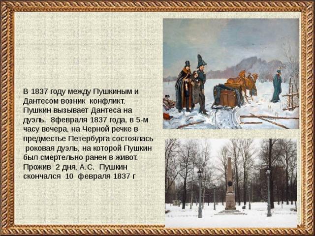 В 1837 году между Пушкиным и Дантесом возник конфликт. Пушкин вызывает Дантеса на дуэль. 8февраля 1837 года, в 5-м часу вечера, на Черной речке в предместье Петербурга состоялась роковая дуэль, на которой Пушкин был смертельно ранен в живот. Прожив 2 дня, А.С. Пушкин скончался 10 февраля 1837 г