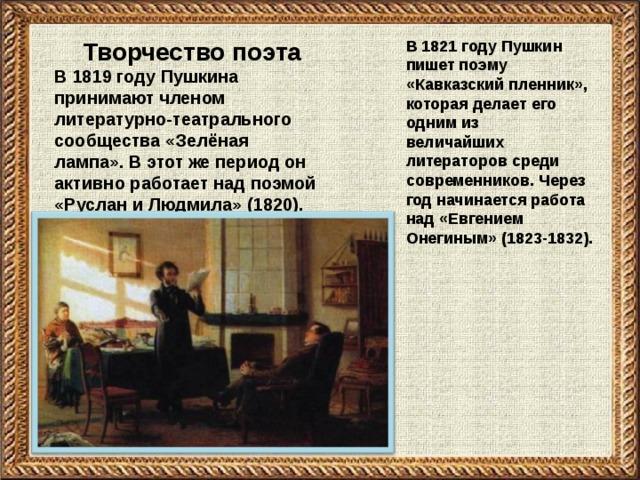 Творчество поэта В 1819 году Пушкина принимают членом литературно-театрального сообщества «Зелёная лампа». В этот же период он активно работает над поэмой «Руслан и Людмила» (1820).  В 1821 году Пушкин пишет поэму «Кавказский пленник», которая делает его одним из величайших литераторов среди современников. Через год начинается работа над «Евгением Онегиным» (1823-1832).
