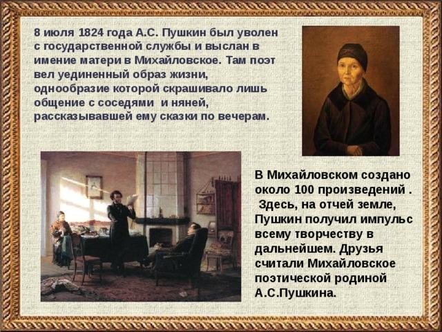 8 июля 1824 года А.С. Пушкин был уволен с государственной службы и выслан в имение матери в Михайловское. Там поэт вел уединенный образ жизни, однообразие которой скрашивало лишь общение с соседями и няней, рассказывавшей ему сказки по вечерам. В Михайловском создано около 100 произведений . Здесь, на отчей земле, Пушкин получил импульс всему творчеству в дальнейшем. Друзья считали Михайловское поэтической родиной А.С.Пушкина.
