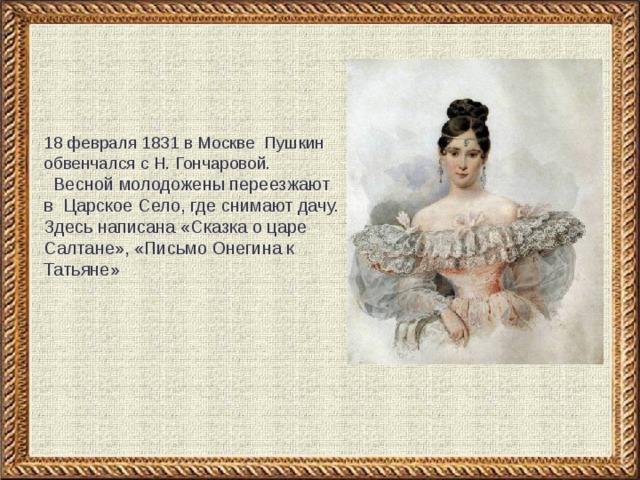 18 февраля 1831 в Москве Пушкин обвенчался с Н. Гончаровой.  Весной молодожены переезжают в Царское Село, где снимают дачу. Здесь написана «Сказка о царе Салтане», «Письмо Онегина к Татьяне»