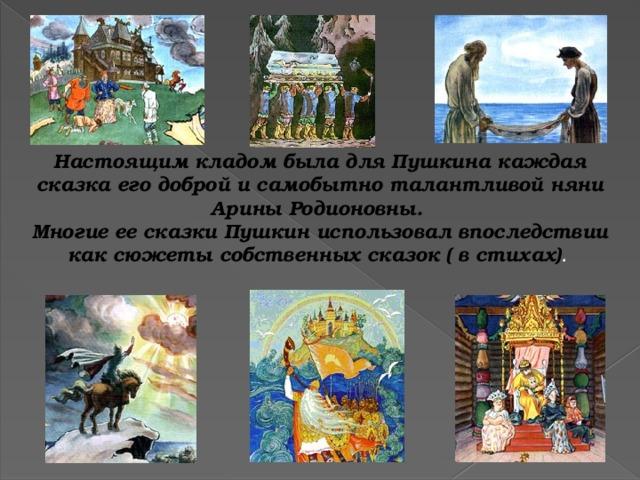 Настоящим кладом была для Пушкина каждая сказка его доброй и самобытно талантливой няни Арины Родионовны. Многие ее сказки Пушкин использовал впоследствии как сюжеты собственных сказок ( в стихах) .