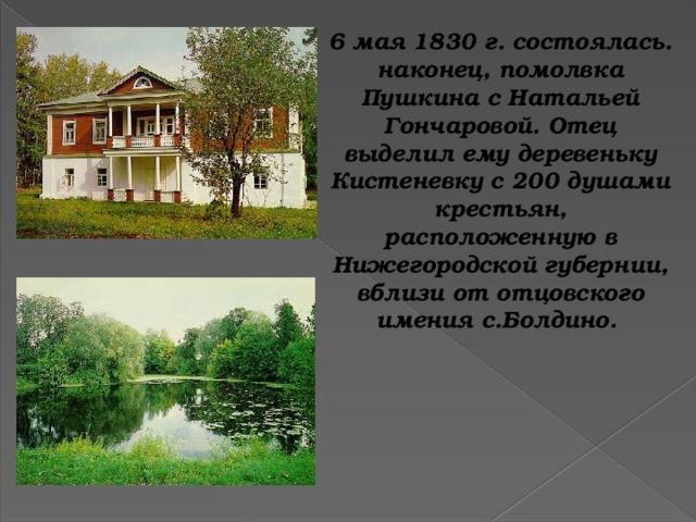 6 мая 1830 г. состоялась. наконец, помолвка Пушкина с Натальей Гончаровой. Отец выделил ему деревеньку Кистеневку с 200 душами крестьян, расположенную в Нижегородской губернии, вблизи от отцовского имения с.Болдино.