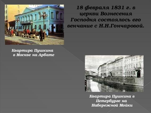 18 февраля 1831 г. в церкви Вознесения Господня состоялось его венчание с Н.Н.Гончаровой. Квартира Пушкина в Москве на Арбате Квартира Пушкина в Петербурге на Набережной Мойки
