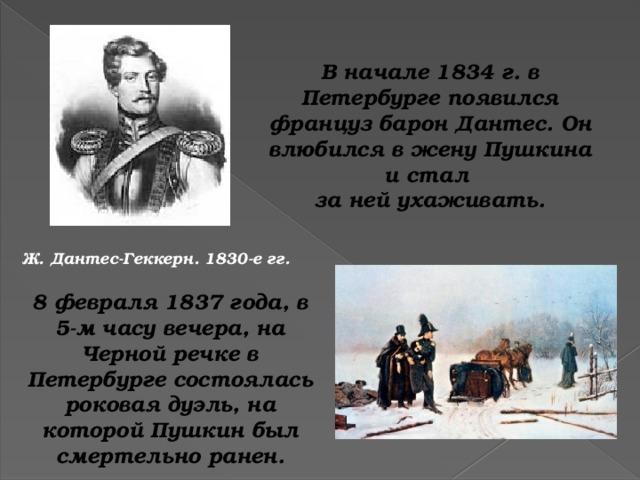 В начале 1834 г. в Петербурге появился француз барон Дантес. Он влюбился в жену Пушкина и стал за ней ухаживать. Ж. Дантес-Геккерн. 1830-е гг. 8 февраля 1837 года, в 5-м часу вечера, на Черной речке в Петербурге состоялась роковая дуэль, на которой Пушкин был смертельно ранен.