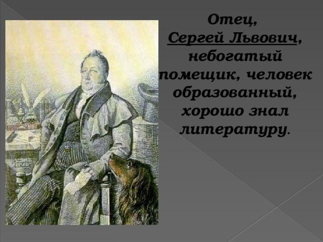 Отец, Сергей Львович , небогатый помещик, человек образованный, хорошо знал литературу .