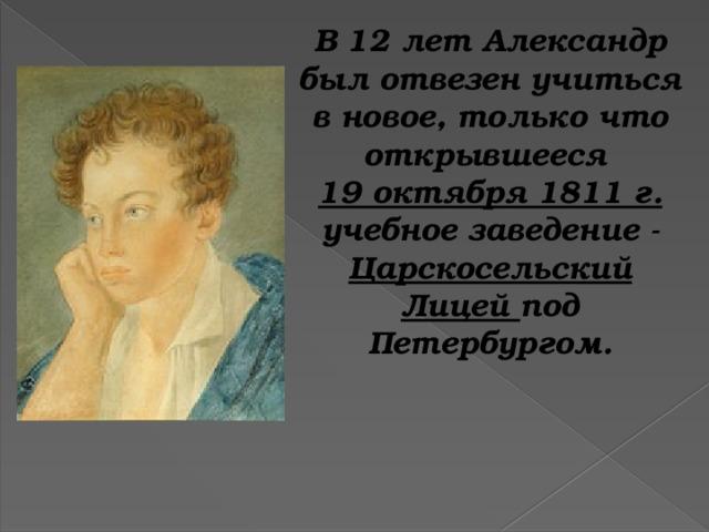 В 12 лет Александр был отвезен учиться в новое, только что открывшееся 19 октября 1811 г. учебное заведение - Царскосельский Лицей под Петербургом.