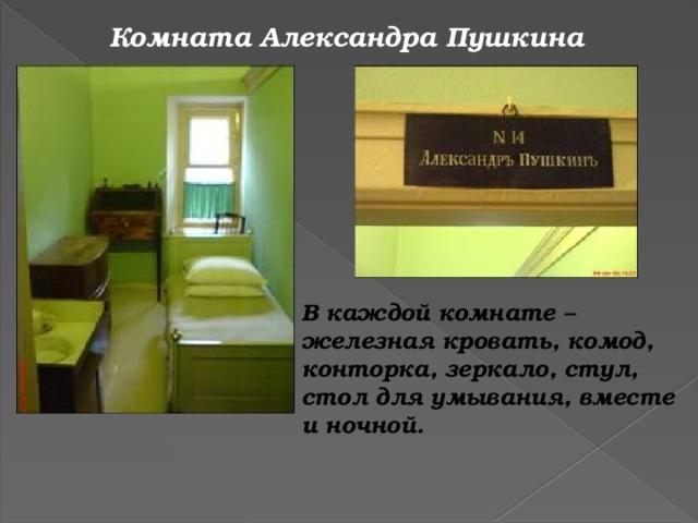 Комната Александра Пушкина В каждой комнате – железная кровать, комод, конторка, зеркало, стул, стол для умывания, вместе и ночной.