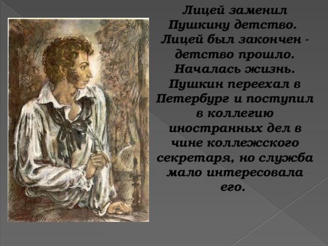 Лицей заменил Пушкину детство. Лицей был закончен - детство прошло. Началась жизнь. Пушкин переехал в Петербург и поступил в коллегию иностранных дел в чине коллежского секретаря, но служба мало интересовала его.