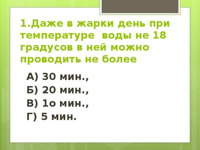 1.Даже в жарки день при температуре воды не 18 градусов в ней можно проводить не более А) 30 мин., Б) 20 мин., В) 1о мин., Г) 5 мин.