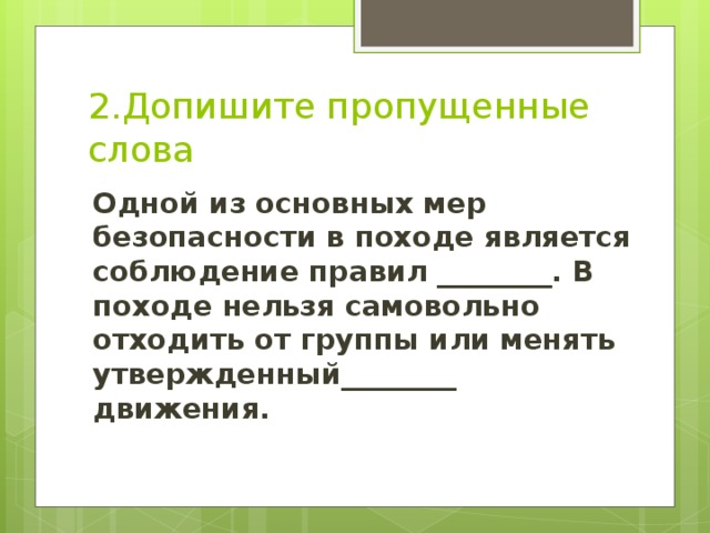 2.Допишите пропущенные слова Одной из основных мер безопасности в походе является соблюдение правил ________. В походе нельзя самовольно отходить от группы или менять утвержденный________ движения.