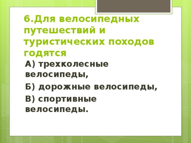 6.Для велосипедных путешествий и туристических походов годятся А) трехколесные велосипеды, Б) дорожные велосипеды, В) спортивные велосипеды.