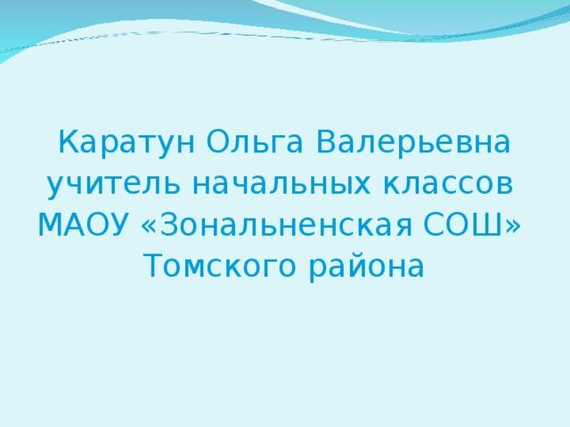 Каратун Ольга Валерьевна учитель начальных классов МАОУ «Зональненская СОШ» Томского района