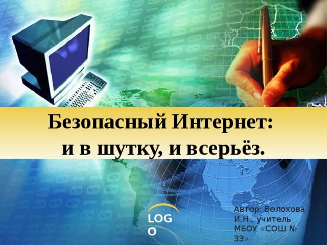 Безопасный Интернет:  и в шутку, и всерьёз. Автор: Волохова И.Н., учитель МБОУ «СОШ № 33»