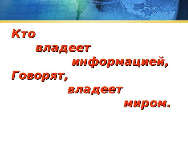Кто  владеет  информацией, Говорят,  владеет  миром.