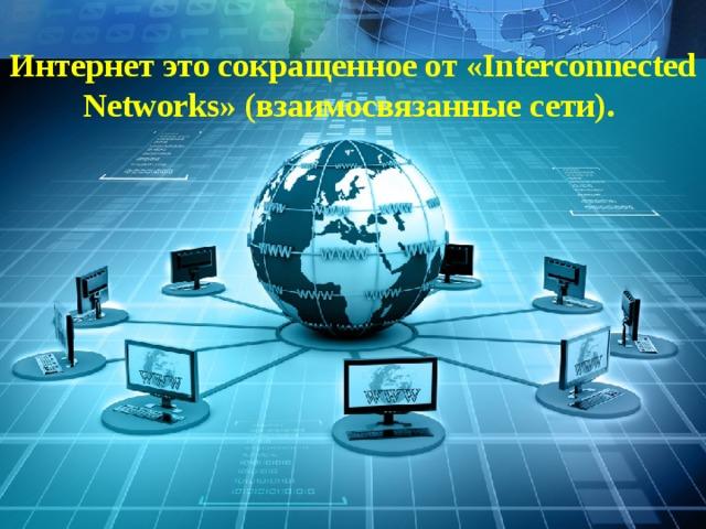 Интернет это сокращенное от «Interconnected Networks» (взаимосвязанные сети).