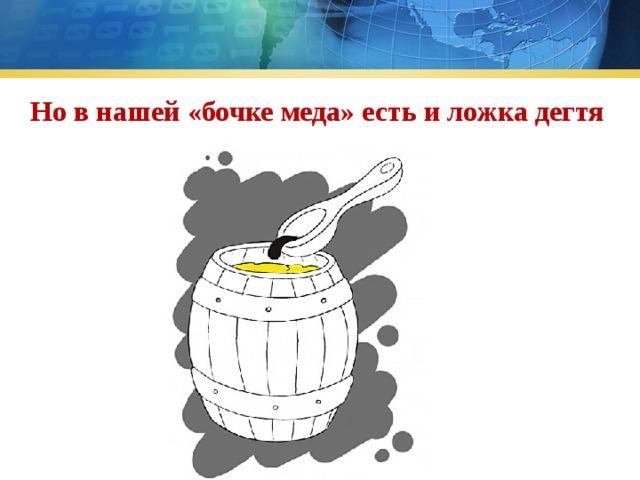 Но в нашей «бочке меда» есть и ложка дегтя