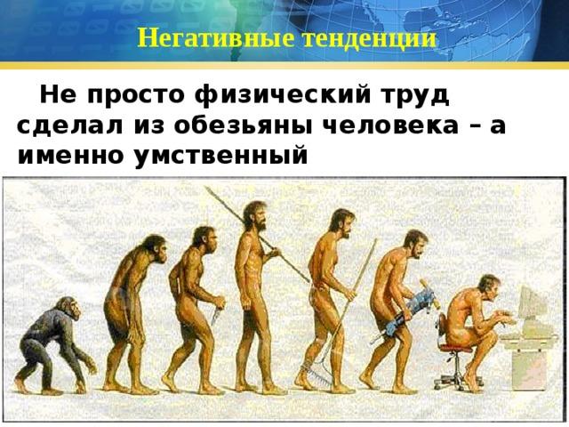 Негативные тенденции Не просто физический труд сделал из обезьяны человека – а именно умственный