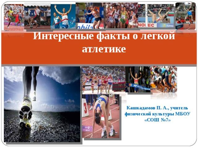 Интересные факты о легкой атлетике   Кашкадамов П. А., учитель физической культуры МБОУ «СОШ №7»