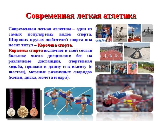 Современная легкая атлетика Современная легкая атлетика– один из самых популярных видов спорта. Широких кругах любителей спорта она носит титул – Королева спорта. Королева спорта включает в свой состав большое число дисциплин: бег на различные дистанции, спортивная ходьба, прыжки в длину и в высоту (с шестом), метание различных снарядов (копья, диска, молота и ядра).