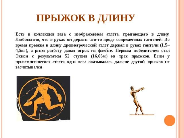 ПРЫЖОК В ДЛИНУ Есть в коллекции ваза с изображением атлета, прыгающего в длину. Любопытно, что в руках он держит что-то вроде современных гантелей. Во время прыжка в длину древнегреческий атлет держал в руках гантели (1,5–4,5кг), а ритм разбегу давал игрок на флейте. Первым победителем стал Эхион с результатом 52 ступни (16,66м) из трех прыжков. Если у приземлившегося атлета одна нога оказывалась дальше другой, прыжок не засчитывался