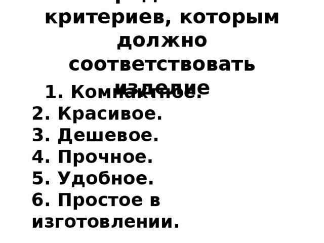Определение критериев, которым должно соответствовать изделие  1. Компактное.  2. Красивое.  3. Дешевое.  4. Прочное.  5. Удобное.  6. Простое в изготовлении.