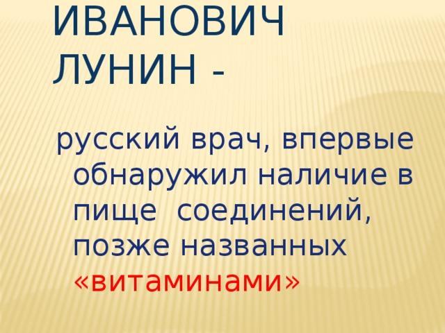 Николай Иванович Лунин -   русский врач, впервые обнаружил наличие в пище соединений, позже названных «витаминами»